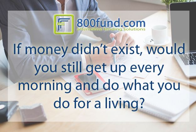 Imagine if money wasn't a real thing, and you got up in the morning and could do whatever you wanted, everyday. Would you still do the same thing?