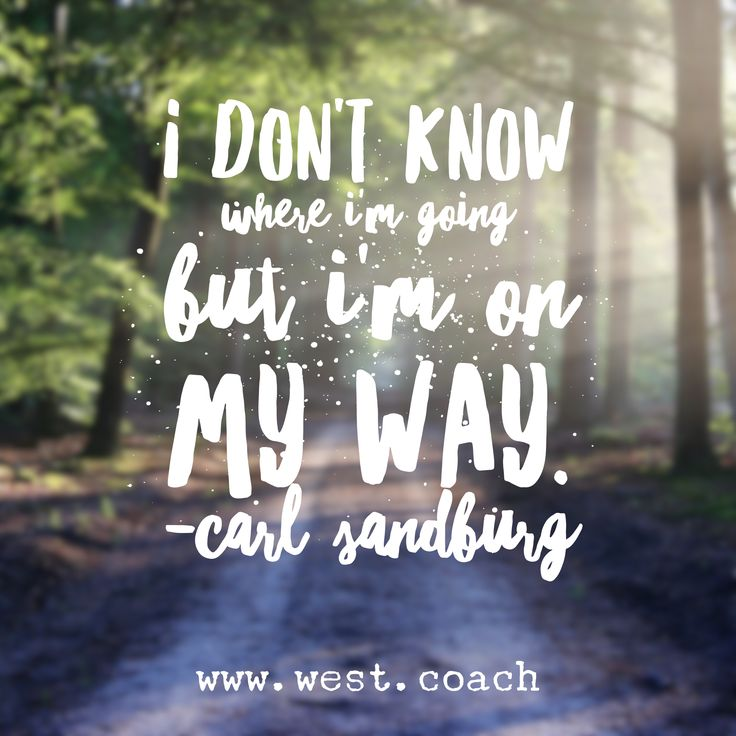 I don't know where I'm going, but I'm on my way. - Carl Sandburg Eileen West Life Coach, Life Coach, inspiration, inspirational quotes, motivation, motivational quotes, quotes, daily quotes, self improvement, personal growth, creativity, creativity cheerleader, carl sandburg quotes