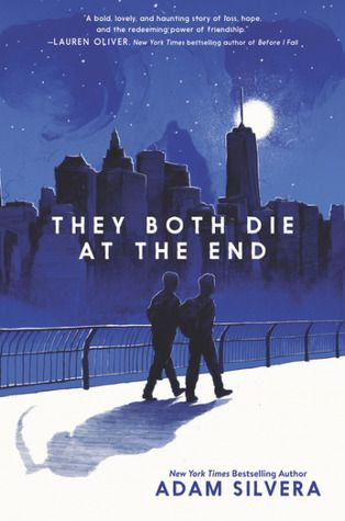 """They both die at the end"", by Adam Silvera - On September 5, just after midnight, Death-Cast calls Mateo Torrez and Rufus Emeterio to give them some bad news: They're going to die today. Mateo and Rufus are total strangers, but, for different reasons, they're both looking to make a new friend on their End Day. The good news: there's an app for that. It's called the Last Friend and through it, Rufus and Mateo are about to meet up for one last great adventure--to live a lifetime in a single…"
