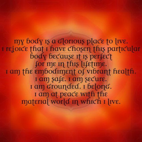 Root - - My body is a glorious place to live. I rejoice that I have chosen this particular body because it is perfect for me in this lifetime. I am the embodiment of vibrant health. I am safe. I am secure. I am grounded. I belong. I am at peace with the material world in which I live.