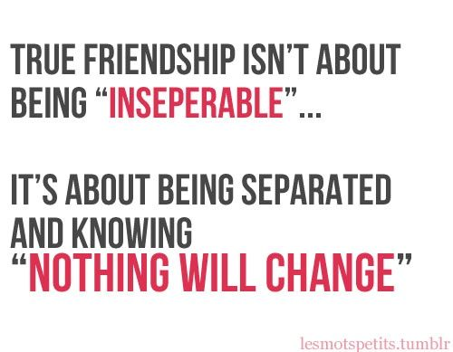 "True Friendship Isn't About being ""Inseparable""...    It's about being Separated and Knowing ""Nothing Will Change"""