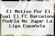 http://tecnoautos.com/wp-content/uploads/imagenes/tendencias/thumbs/el-motivo-por-el-cual-el-fc-barcelona-podria-no-jugar-la-liga-espanola.jpg Barcelona. El motivo por el cual el FC Barcelona podría no jugar la liga española, Enlaces, Imágenes, Videos y Tweets - http://tecnoautos.com/actualidad/barcelona-el-motivo-por-el-cual-el-fc-barcelona-podria-no-jugar-la-liga-espanola/