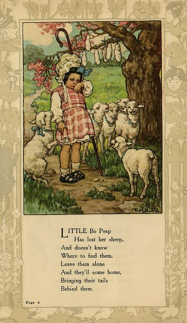 "Little Bo Peep. An unusual rhyme. The first stanza contains both the story of a little girl made unhappy by a loss and the advice of a more experienced shepardess in response. The morale is both that actions have consequences and that some problems will fix themselves. The name ""Bo Peep"" may be derived from words describing bleating sheep."