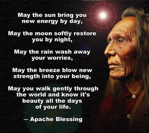 May the sun bring you new energy by day, May the moon softly restore you by night, May the rain wash away your worries, May the breeze blow new strenght into your being, May you walk gently through the world and know it's beauty all the days of your life.  ~ Apache Blessing