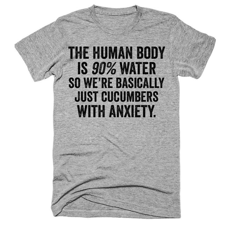 The human body is 90% water so we're basically just cucumbers with anxiety t-shirt
