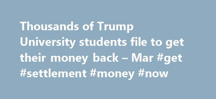Thousands of Trump University students file to get their money back – Mar #get #settlement #money #now http://japan.nef2.com/thousands-of-trump-university-students-file-to-get-their-money-back-mar-get-settlement-money-now/  # Thousands of Trump University students file to get their money back Thousands of former enrollees at Trump University are one step closer to getting back at least some of their money. More than 3,700 of them have filed claims as part of last year's $25 million…