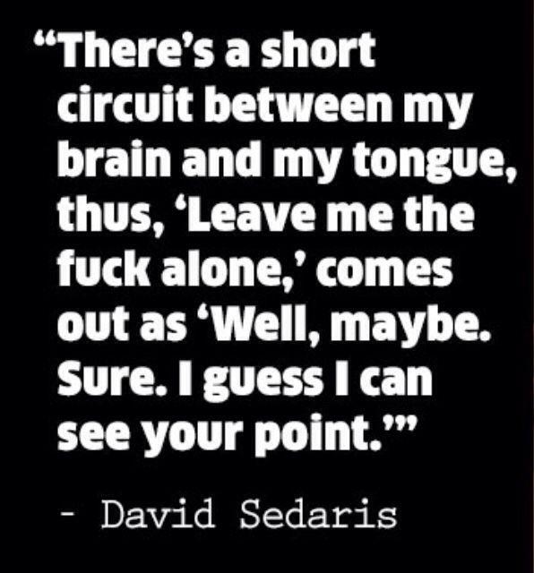 Yea sometimes this quote applies... David Sedaris gets me :)