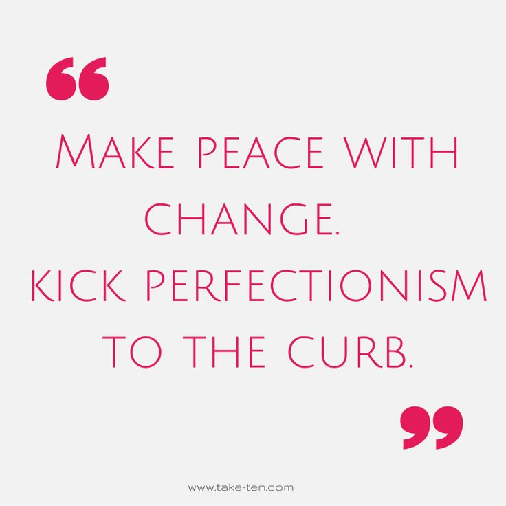 Kick Perfectionism | Make Peace with Change | Blog Post | TakeTen Coaching
