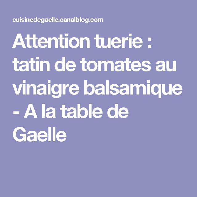 Attention tuerie : tatin de tomates au vinaigre balsamique - A la table de Gaelle
