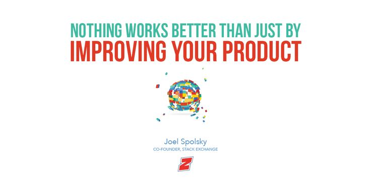 """Nothing works better than just by improving your product.""  - Joel Spolsky, Co-Founder, Stack Exchange"