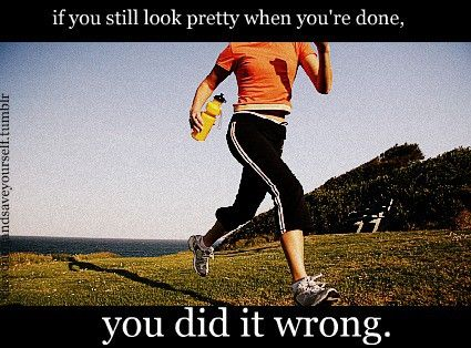If you still look pretty when you're done, you did it wrong.