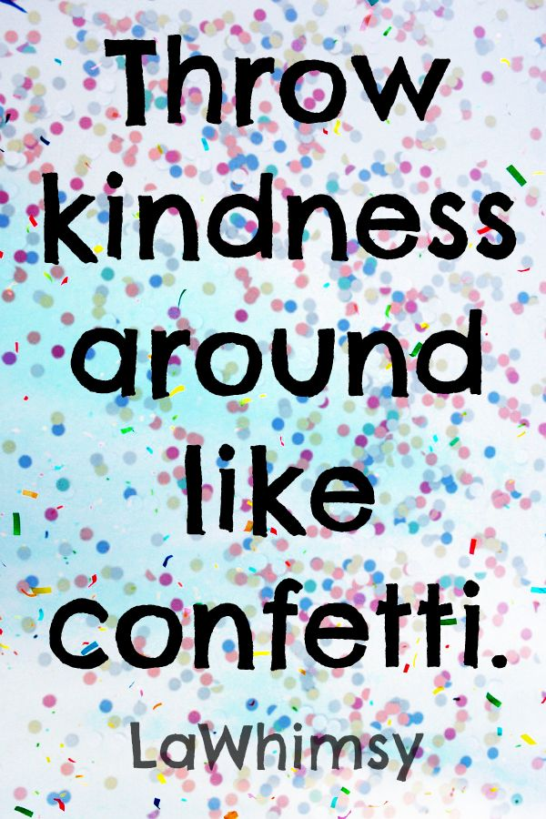 Throw kindness around like confetti! It'll multiply and spread about just like confetti does! ~ La  Quote image via Monday Mantra//LaWhimsy