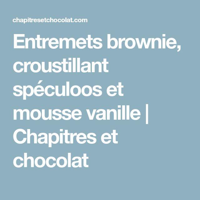 Entremets brownie, croustillant spéculoos et mousse vanille   Chapitres et chocolat