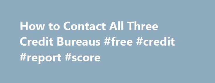 How to Contact All Three Credit Bureaus #free #credit #report #score http://credit.remmont.com/how-to-contact-all-three-credit-bureaus-free-credit-report-score/  #3 credit bureaus # How to Contact All Three Credit Bureaus People contact credit bureaus for a variety of reasons, Read More...The post How to Contact All Three Credit Bureaus #free #credit #report #score appeared first on Credit.