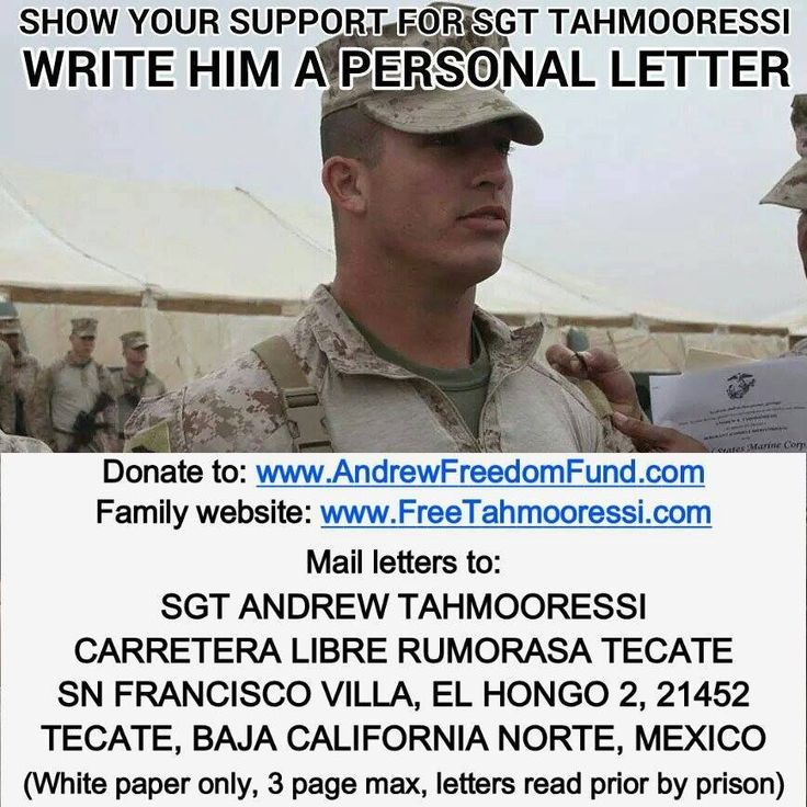 Free USMC Sgt Tahmooressi from Mexican Jail................... Keep the letters coming: Andrew has received 19 letters so far and reading them has been keeping him busy.  Reminder: No cards, 3 page limit, you are allowed to speak of God and Jesus (few inquired), do not write anything that would aggravate the situation, as they are read by officials.  International postage rates vary by location, Check: http://ircalc.usps.com/?country=10287  Happy writing!
