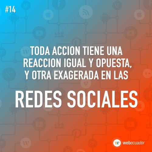 """""""Cada acción tiene una reacción igual y opuesta: y otra exagerada en las Redes Sociales""""  — http://web-ecuador.com"""
