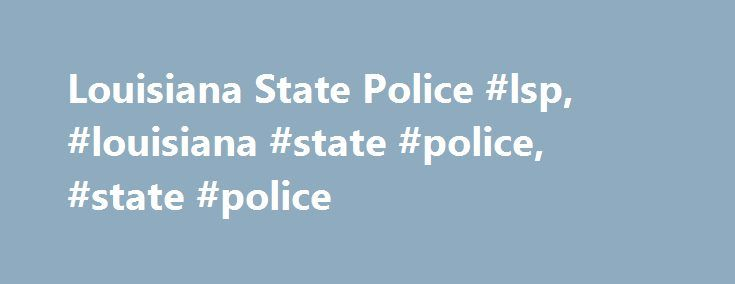 Louisiana State Police #lsp, #louisiana #state #police, #state #police http://hawai.remmont.com/louisiana-state-police-lsp-louisiana-state-police-state-police/  # Technical Support P.O. Box 66614, #A-6 Baton Rouge, LA 70896-6614 225-925-6095 Authorization Form – to be used in conjunction with the appropriate Disclosure Form when requesting background checks General Disclosure Form – to be submitted when an employer is requesting a background check on an employee Rap Disclosure Form – is to…