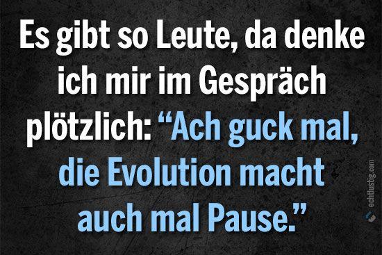 """Es gibt so Leute, da denke ich mir im Gespräch plötzlich: """"Ach guck mal, die Evolution macht auch mal Pause!"""""""