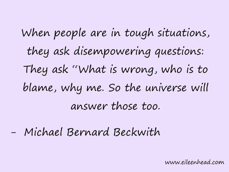 """When people are in tough situations, they ask disempowering questions: They ask """"What is wrong, who is to blame, why me. So the universe will answer to those too. -Michael Bernard Beckwith"""