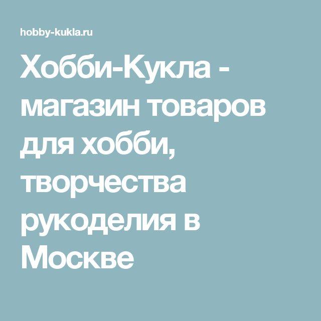 Хобби-Кукла - магазин товаров для хобби, творчества рукоделия в Москве