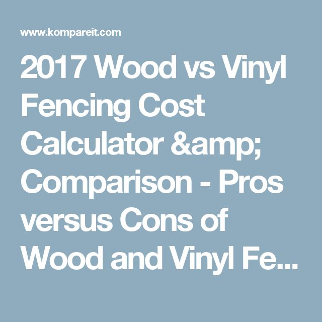 2017 Wood vs Vinyl Fencing Cost Calculator & Comparison - Pros versus Cons of Wood and Vinyl Fences