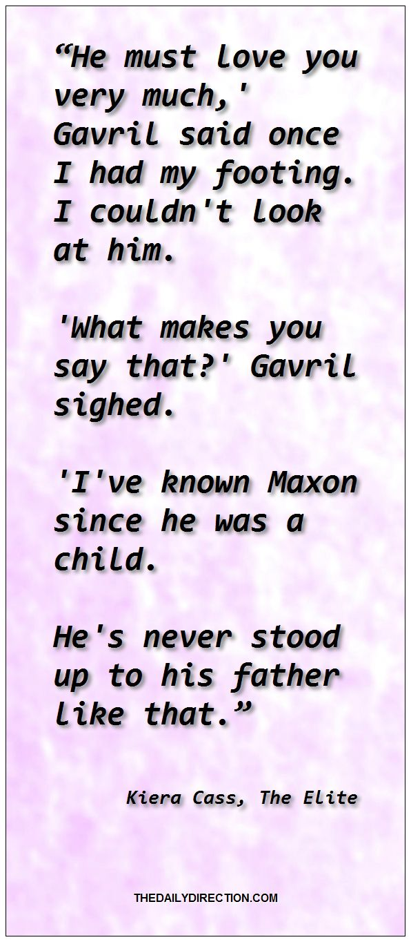 """He must love you very much,' Gavril said once I had my footing.I couldn't look at him. 'What makes you say that?' Gavril sighed. 'I've known Maxon since he was a child. He's never stood up to his father like that."" ― Kiera Cass, The Elite. Visit http://www.thedailydirection.com/link/kieracass.php for other timeless work from Kiera Cass.  #kieracass #love #quote ❤ Jessica"