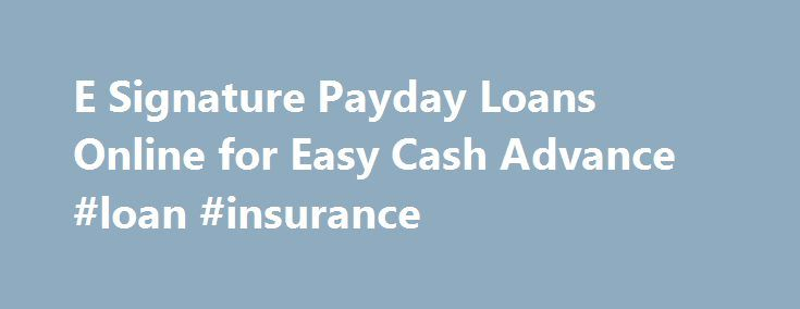 E Signature Payday Loans Online for Easy Cash Advance #loan #insurance http://loan-credit.remmont.com/e-signature-payday-loans-online-for-easy-cash-advance-loan-insurance/  #instant loans for bad credit # Instant Electronic Signature Payday Loans. Get Hassle Free Cash Quickly Financial issues can raise its head at any time within one's life and the sky reaching prices of things adds salt to the injuries of an individual. Monetary problems are really able to make your life run in the […]