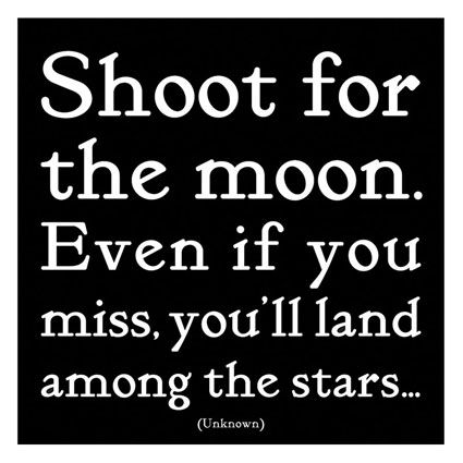 """""""Shoot for the moon. Even if you miss, you'll land among the stars...""""  -- Unknown"""