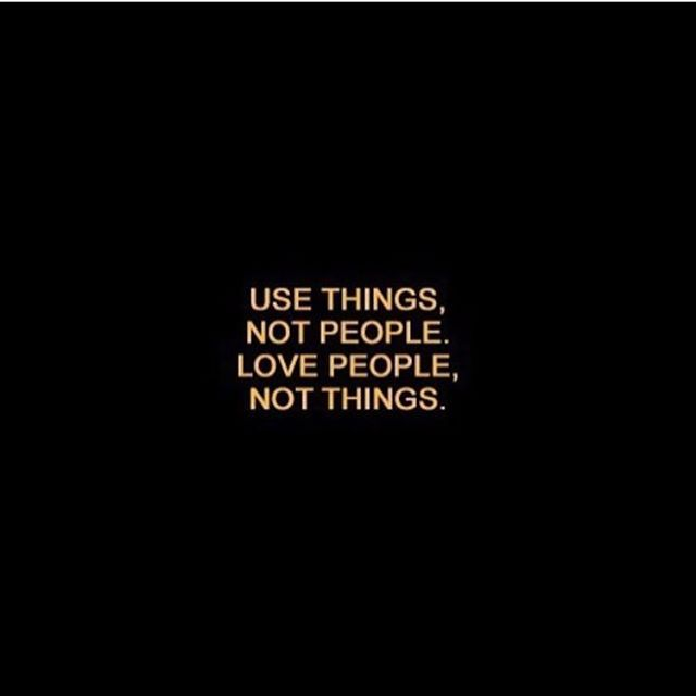 Use things, not people. Love people, not things. #quote #motivation
