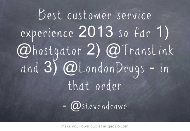 Best customer service experience 2013 so far 1) @Hostgator 2) @TransLink and 3) @LondonDrugs - in that order @Steven Rowe