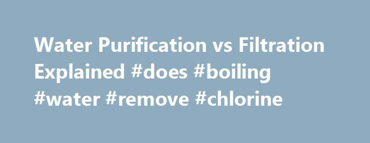 Water Purification vs Filtration Explained #does #boiling #water #remove #chlorine http://california.nef2.com/water-purification-vs-filtration-explained-does-boiling-water-remove-chlorine/  # Water purification vs Basic filtration With the growth of industry comes pollution. With pollution comes contaminated water. Can the old basic filtration methods still produce the best drinking water? Or, do we need more intense purification methods to combat the modern contaminants in our water supply?…