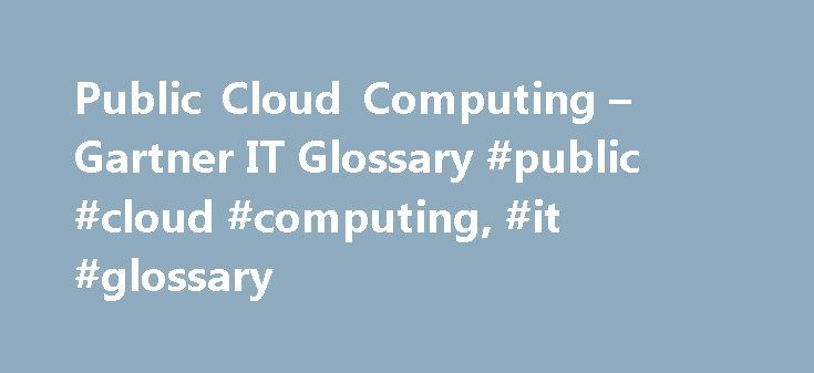 Public Cloud Computing – Gartner IT Glossary #public #cloud #computing, #it #glossary http://ghana.nef2.com/public-cloud-computing-gartner-it-glossary-public-cloud-computing-it-glossary/  # Gartner defines public cloud computing as a style of computing where scalable and elastic IT-enabled capabilities are provided as a service to external customers using Internet technologies—i.e. public cloud computing uses cloud computing technologies to support customers that are external to the provider…