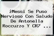 http://tecnoautos.com/wp-content/uploads/imagenes/tendencias/thumbs/messi-se-puso-nervioso-con-saludo-de-antonella-roccuzzo-y-cr7.jpg Antonella Roccuzzo. ¿Messi se puso nervioso con saludo de Antonella Roccuzzo y CR7 ..., Enlaces, Imágenes, Videos y Tweets - http://tecnoautos.com/actualidad/antonella-roccuzzo-messi-se-puso-nervioso-con-saludo-de-antonella-roccuzzo-y-cr7/