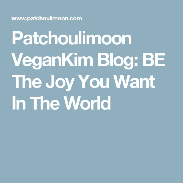Patchoulimoon VeganKim Blog: BE The Joy You Want In The World