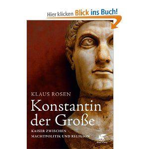 Klaus Rosen- Konstantin der Große: Kaiser zwischen Machtpolitik und Religion
