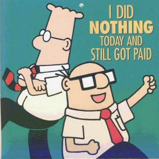 I LOVE Dilbert.  My favorite is when they figure out that they can twiddle their fingers and they still get paid the same :)