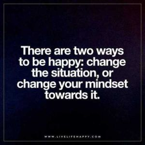 """There are two ways to be happy: change the situation, or change your mindset towards it."""