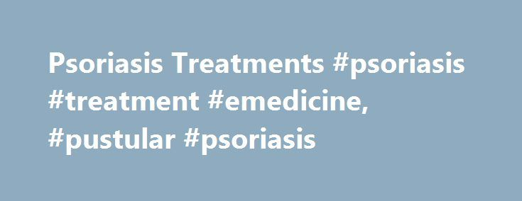 Psoriasis Treatments #psoriasis #treatment #emedicine, #pustular #psoriasis http://memphis.remmont.com/psoriasis-treatments-psoriasis-treatment-emedicine-pustular-psoriasis/  # Pustular Psoriasis Although rare, Pustular Psoriasis is a very serious condition which affects the body both internally and externally. We seek to understand this disease by discussing in depth the various types of pustular psoriasis, their causes, symptoms, and treatments. Types of Pustular Psoriasis Pustular…