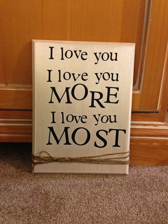 i love you, i love you more, i love you most .... need this to hang up in Aaron's room! just love how we tell eachother this!