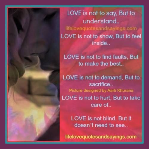 LOVE is not to say, But to understand..LOVE is not to show, But to feel inside..LOVE is not to find faults, But to make the best..LOVE is not to demand, But to sacrifice..LOVE is not to hurt, But to take care of..LOVE is not blind, But it doesn't need to see.