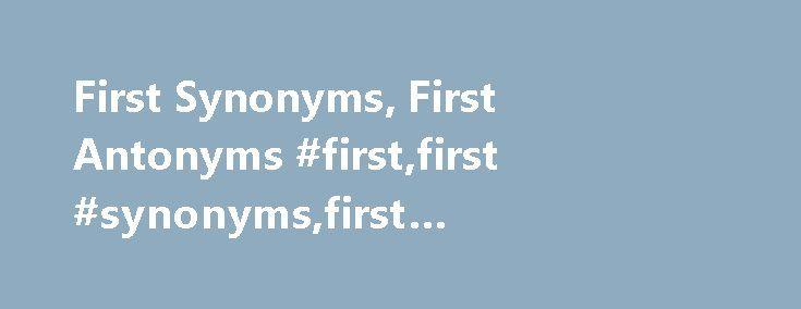 "First Synonyms, First Antonyms #first,first #synonyms,first #antonyms,first #thesaurus http://namibia.remmont.com/first-synonyms-first-antonyms-firstfirst-synonymsfirst-antonymsfirst-thesaurus/  # first Word Origin & History first O.E. fyrst ""foremost,"" superlative of fore; from P.Gmc. *furisto (cf. O.H.G. furist, O.N. fyrstr, Dan. f rste, O.Fris. fersta, M.Du. vorste ""first,"" Ger. F rst ""prince""), superlative of *fur-/*for-, from PIE *pro- (cf. Skt. pura ""before, formerly;"" see pro-)…"