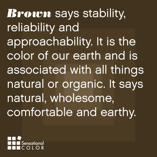 Brown says stability, reliability and approachability. It is the color of our earth and is associated with all things natural or organic. It says natural, wholesome, comfortable and earthy.