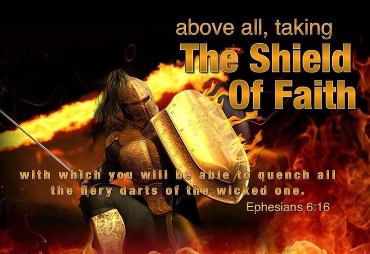 Ephesians 6:16 In addition to all of these, hold up the shield of faith to stop the fiery arrows of the devil.
