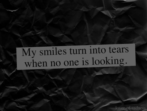 my smiles turn into tears when no one is looking