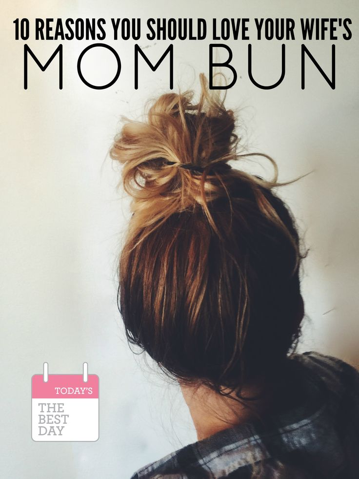 10 Reasons You Should LOVE Your Wife's Mom Bun - oh I LOVE a messy bun!!