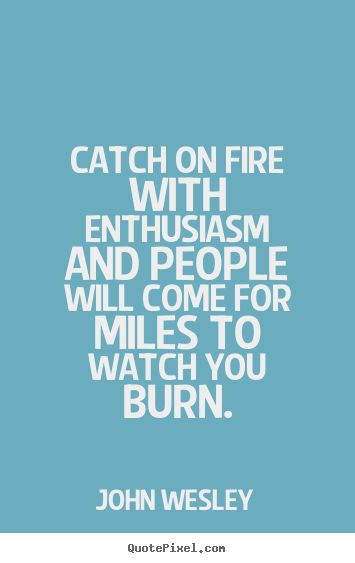 John Wesley quote watch you burn | Quote about inspirational - Catch on fire with enthusiasm and people ...