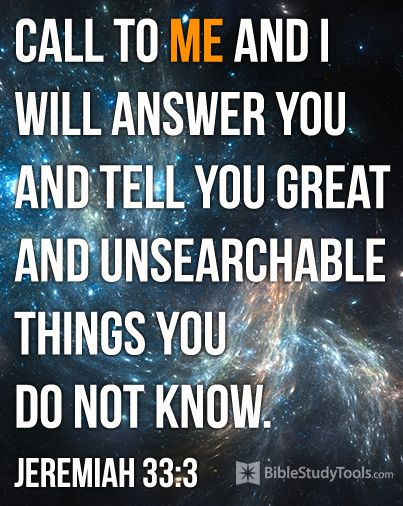 """""""Call to me and I will answer you and tell you great and unsearchable things you do not know."""" Jeremiah 33:3"""