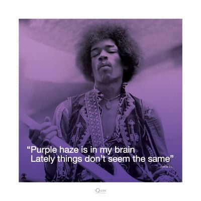 Purple haze is in my brain. Lately things don't seem the same