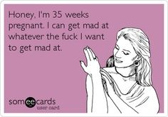 Honey, I'm 35 weeks pregnant. I can get mad at whatever the fuck I want to get mad at. | best stuff...LMAO this is so me right now haha!