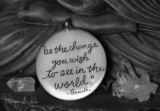 """Be the change you wish to see in the world."" -Gandhi"